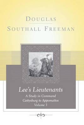 Lees Lieutenants Volume 3: A Study in Command, Gettysburg to Appomattox