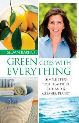 Green Goes with Everything: Simple Steps to a Healthier Life and a Cleaner Pla