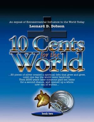 Ten Cents for the World: An Expose of Extraterrestrial Influence in the World Today