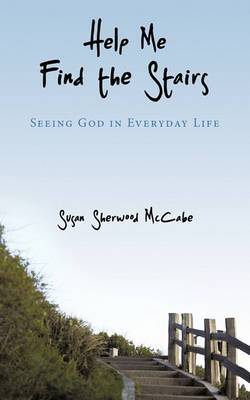 Help Me Find the Stairs: Seeing God in Everyday Life