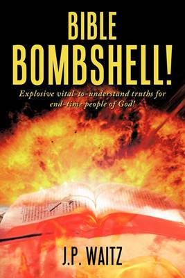 Bible Bombshell!: Explosive Vital-to-understand Truths for End-time People of God!