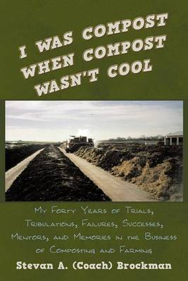 I Was Compost When Compost Wasn't Cool: My Forty Years of Trials, Tribulations, Failures, Successes, Mentors, and Memories in the Business of Composting and Farming