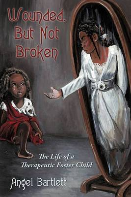 Wounded, But Not Broken: The Life of a Therapeutic Foster Child