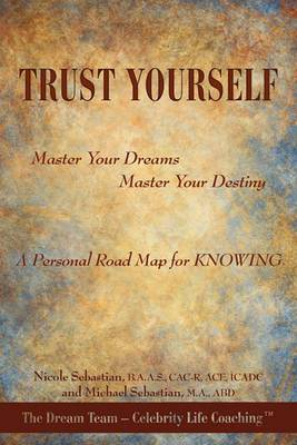Trust Yourself: Master Your Dreams... Master Your Destiny... A Personal Road Map for KNOWING