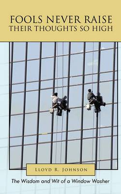 Fools Never Raise Their Thoughts So High: The Wisdom and Wit of a Window Washer