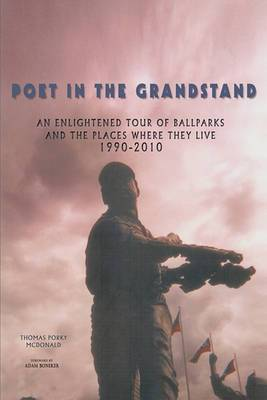 Poet in the Grandstand: An Enlightened Tour of Ballparks and the Places Where They Live: 1990-2010