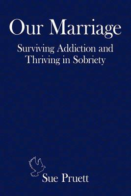Our Marriage: Surviving Addiction and Thriving in Sobriety