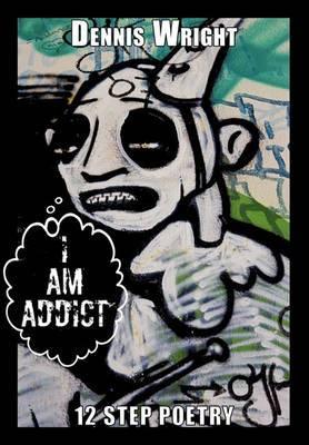 I Am Addict: 12 Step Poetry