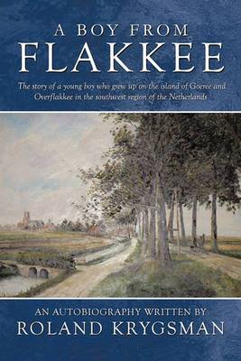A Boy From Flakkee: The Story of a Young Boy Who Grew Up on the Island of Goeree and Overflakkee in the Southwest Region of the Netherlands