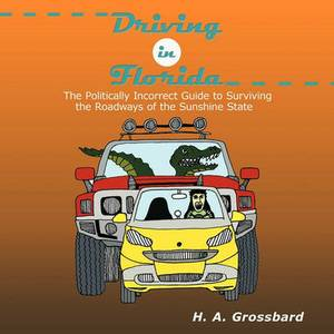 Driving in Florida: The Politically Incorrect Guide to Surviving the Roadways of the Sunshine State