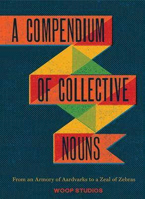 Compendium of Collective Nouns: From an Armory of Aardvarks to a Zeal of Zebras