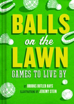 Balls on the Lawn: A Cultural History and How-to Guide Through the Ganut of Great Lawn Games, Fron Horseshoes to Lawn Bowling