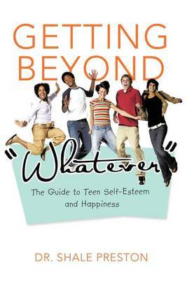 Getting Beyond Whatever: The Guide to Teen Self-Esteem and Happiness
