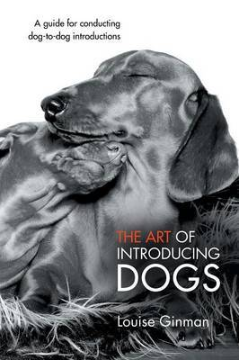 The Art of Introducing Dogs: A Guide for Conducting Dog-To-Dog Introductions