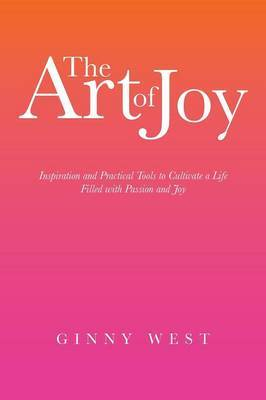 The Art of Joy: Inspiration and Practical Tools to Cultivate a Life Filled with Passion and Joy