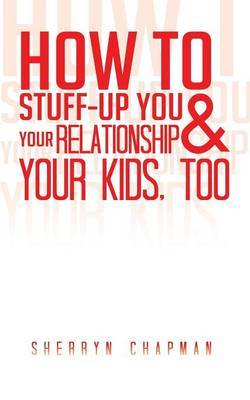 How to Stuff-Up You and Your Relationship and Your Kids, Too