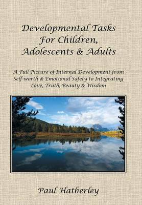 Developmental Tasks for Children, Adolescents & Adults: A Full Picture of Internal Development from Self-Worth & Emotional Safety to Integrating Love,