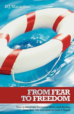 From Fear to Freedom: How to Eliminate Excessive Worry and Anxiety from Your Life and Learn to Live in Peace
