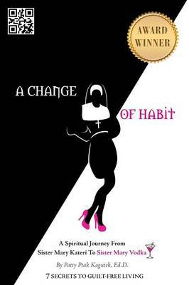 A Change of Habit: A Spiritual Journey from Sister Mary Kateri to Sister Mary Vodka