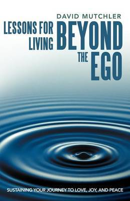 Lessons for Living Beyond the Ego: Sustaining Your Journey to Love, Joy, and Peace