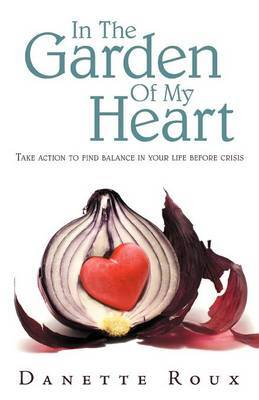 In the Garden of My Heart: Take Action to Find Balance in Your Life Before Crisis