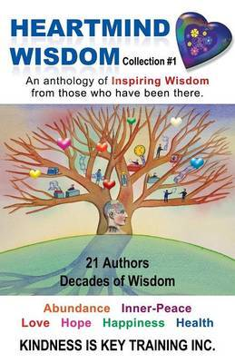 Heartmind Wisdom Collection #1: An Anthology of Inspiring Wisdom from Those Who Have Been There.