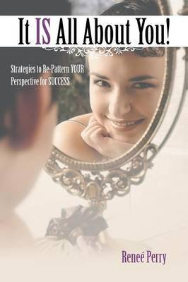 It Is All about You!: Strategies to Re-Pattern Your Perspective for Success