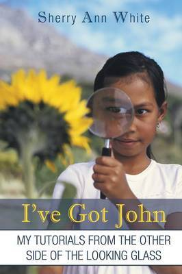 I've Got John: My Tutorials from the Other Side of the Looking Glass