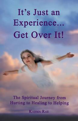 It's Just an Experience ... Get Over It!: The Spiritual Journey from Hurting to Healing to Helping