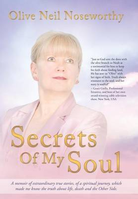 Secrets of My Soul: A Memoir of Extraordinary True Stories, of a Spiritual Journey, Which Made Me Know the Truth about Life, Death and the
