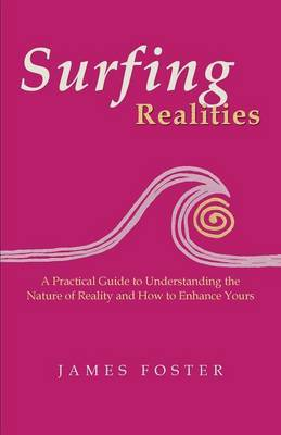 Surfing Realities: A Practical Guide to Understanding the Nature of Reality and How to Enhance Yours