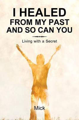 I Healed from My Past and So Can You: Living with a Secret