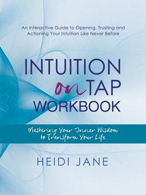 Intuition on Tap Workbook: Mastering Your Inner Wisdom to Transform Your Life