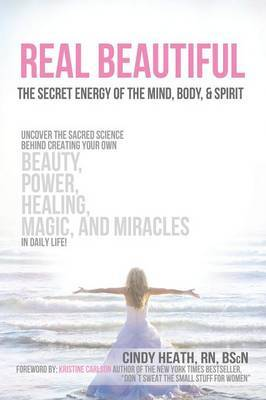 Real Beautiful the Secret Energy of the Mind, Body, and Spirit: Uncovering the Sacred Science Behind Creating Your Own Beauty, Power, Healing, Magic,