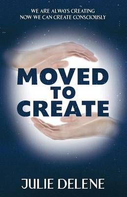 Moved to Create: We Are Always Creating Now We Can Create Consciously