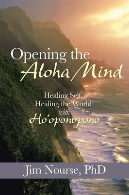 Opening the Aloha Mind: Healing Self, Healing the World with Ho'oponopono