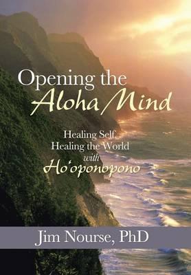 Opening the Aloha Mind: Healing Self, Healing the World with Ho'oponopono