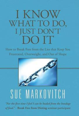 I Know What to Do, I Just Don't Do It: How to Break Free from the Lies That Keep You Frustrated, Overweight, and Out of Shape