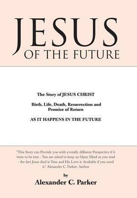 Jesus of the Future: The Story of Jesus Christ Birth, Life, Death Resurrection and Promise of Return as It Happens in the Future