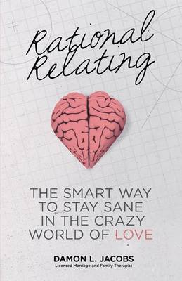 Rational Relating: The Smart Way to Stay Sane in the Crazy World of Love
