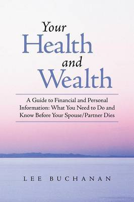 Your Health and Wealth: A Guide to Financial and Personal Information: What You Need to Do and Know Before Your Spouse/Partner Dies