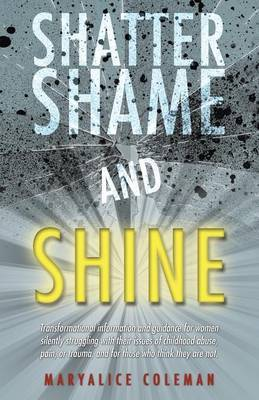 Shatter Shame and Shine: Transformational Information and Guidance for Women Silently Struggling with Their Issues of Childhood Abuse, Pain, or