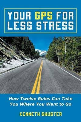Your GPS for Less Stress: How Twelve Rules Can Take You Where You Want to Go