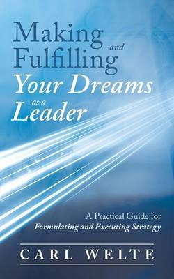 Making and Fulfilling Your Dreams as a Leader: A Practical Guide for Formulating and Executing Strategy