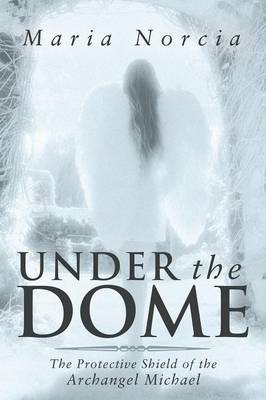 Under the Dome: The Protective Shield of the Archangel Michael