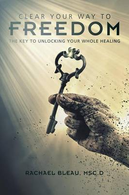 Clear Your Way to Freedom: The Key to Unlocking Your Whole Healing