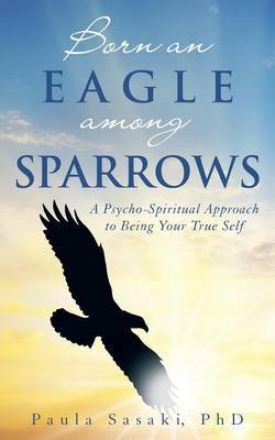 Born an Eagle Among Sparrows: A Psycho-Spiritual Approach to Being Your True Self