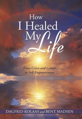How I Healed My Life: From Crises and Cancer to Self-Empowerment