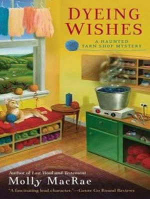 Dyeing Wishes: A Haunted Yarn Shop Mystery