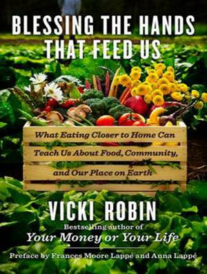 Blessing the Hands That Feed Us: What Eating Closer to Home Can Teach Us About Food, Community, and Our Place on Earth